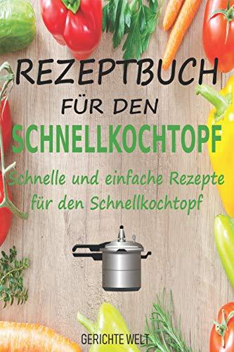 Rezeptbuch für den Schnellkochtopf: Schnelle und einfache Rezepte für den Schnellkochtopf